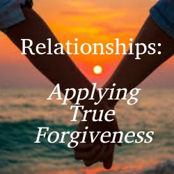 Relationships - Applying True Forgiveness