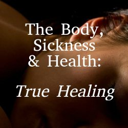 The Body, Sickness & Health: True Healing